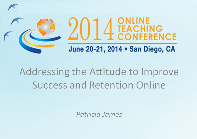 OTC'14 - Addressing the Attitude to Improve Success and Retention Online, Patricia James