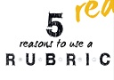 5 Reasons to Use a Rubric